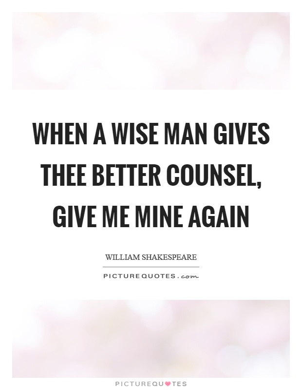 When a wise man gives thee better counsel, give me mine again Picture Quote #1