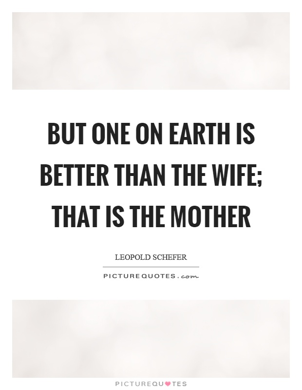 But one on earth is better than the wife; that is the mother Picture Quote #1