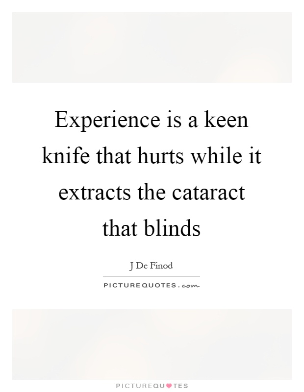Experience is a keen knife that hurts while it extracts the cataract that blinds Picture Quote #1