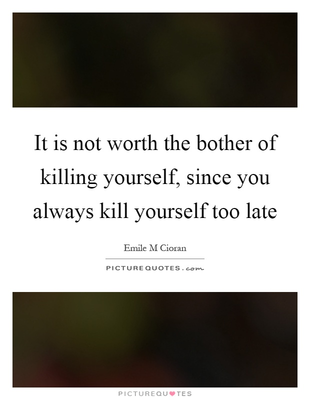 Killing Yourself Quotes Brilliant It Is Not Worth The Bother Of Killing Yourself Since You Always