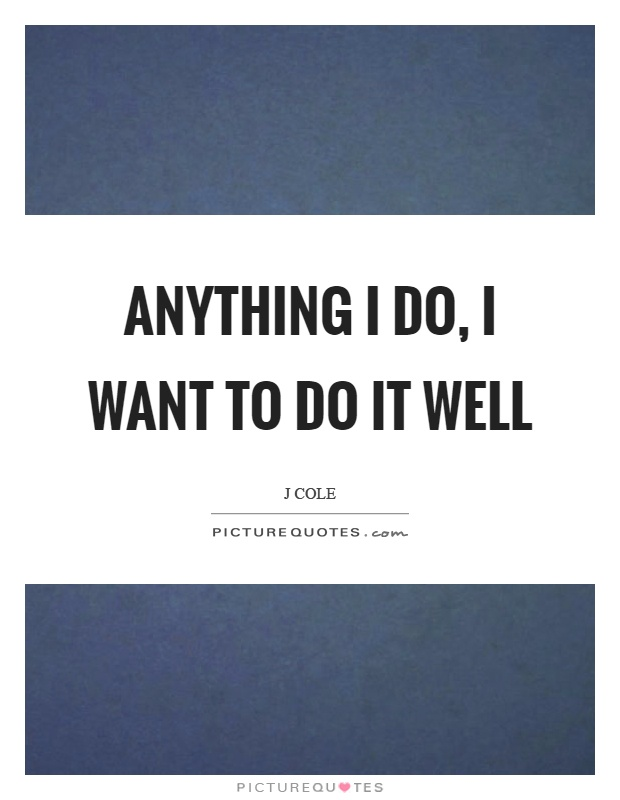 Anything I do, I want to do it well Picture Quote #1