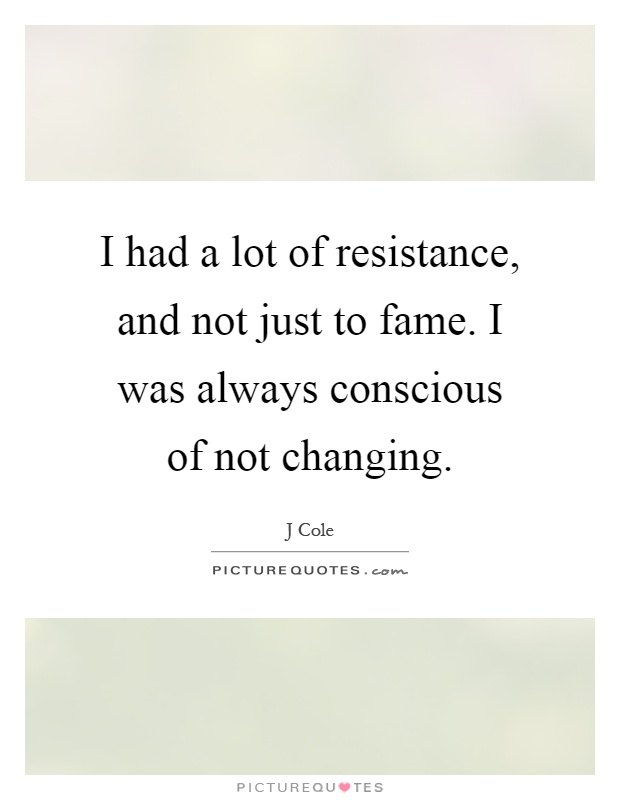 I had a lot of resistance, and not just to fame. I was always conscious of not changing Picture Quote #1