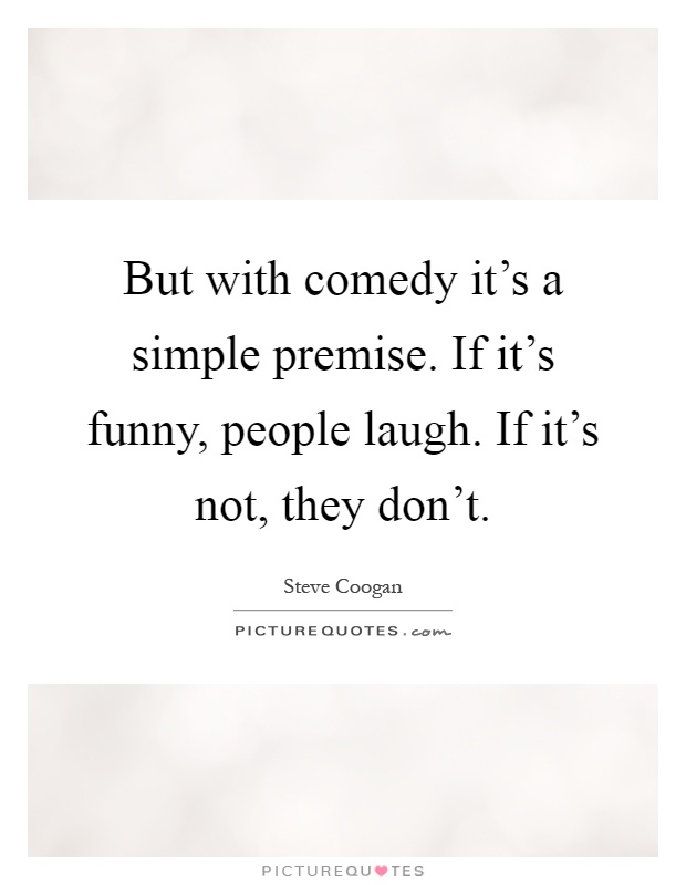 But with comedy it's a simple premise. If it's funny, people laugh. If it's not, they don't Picture Quote #1
