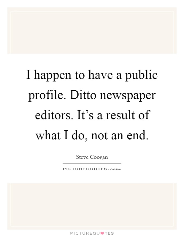 I happen to have a public profile. Ditto newspaper editors. It's a result of what I do, not an end Picture Quote #1