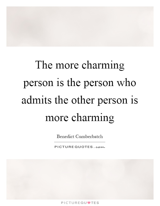 The more charming person is the person who admits the other person is more charming Picture Quote #1