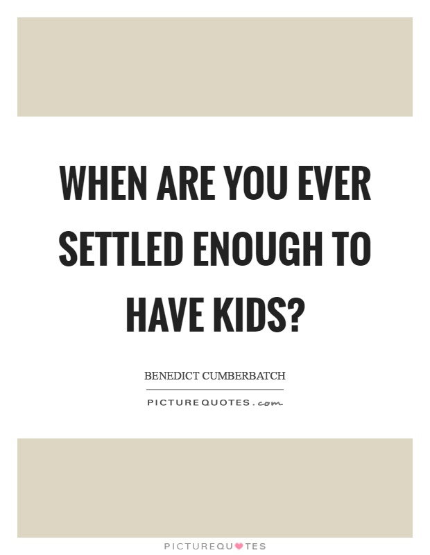 When are you ever settled enough to have kids? Picture Quote #1