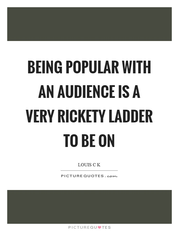Being popular with an audience is a very rickety ladder to be on Picture Quote #1