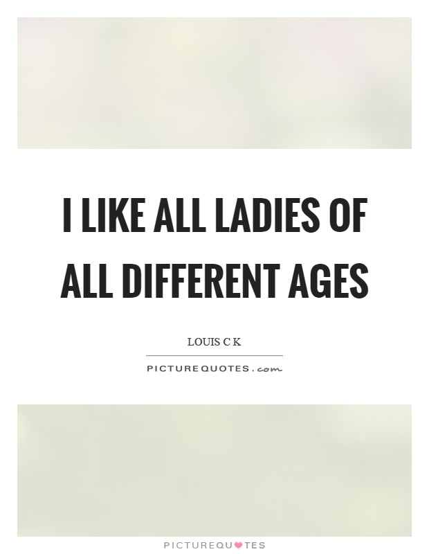 I like all ladies of all different ages Picture Quote #1