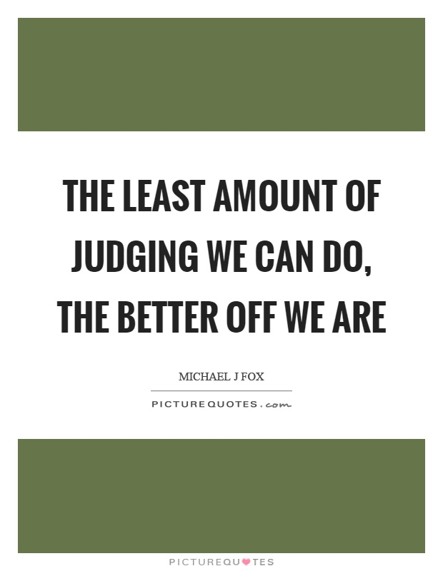 The least amount of judging we can do, the better off we are Picture Quote #1