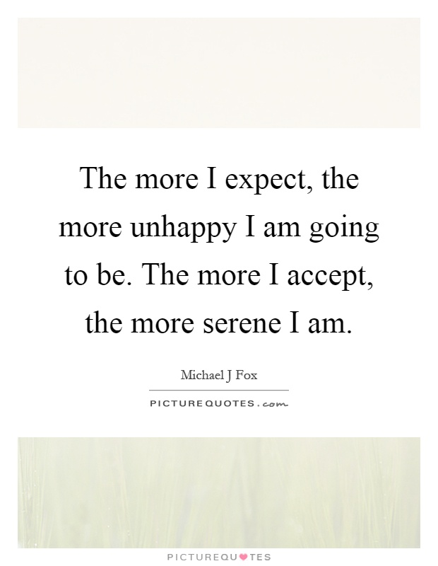 The more I expect, the more unhappy I am going to be. The more I accept, the more serene I am Picture Quote #1