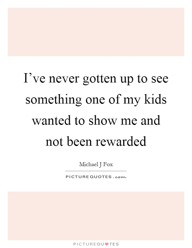 I've never gotten up to see something one of my kids wanted to show me and not been rewarded Picture Quote #1