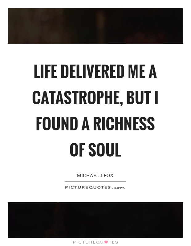 Life delivered me a catastrophe, but I found a richness of soul Picture Quote #1