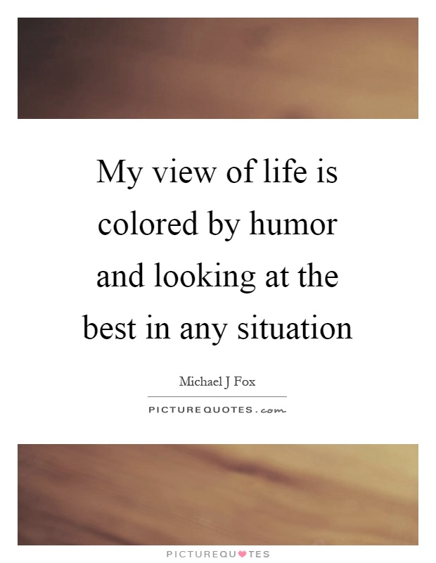 My view of life is colored by humor and looking at the best in any situation Picture Quote #1