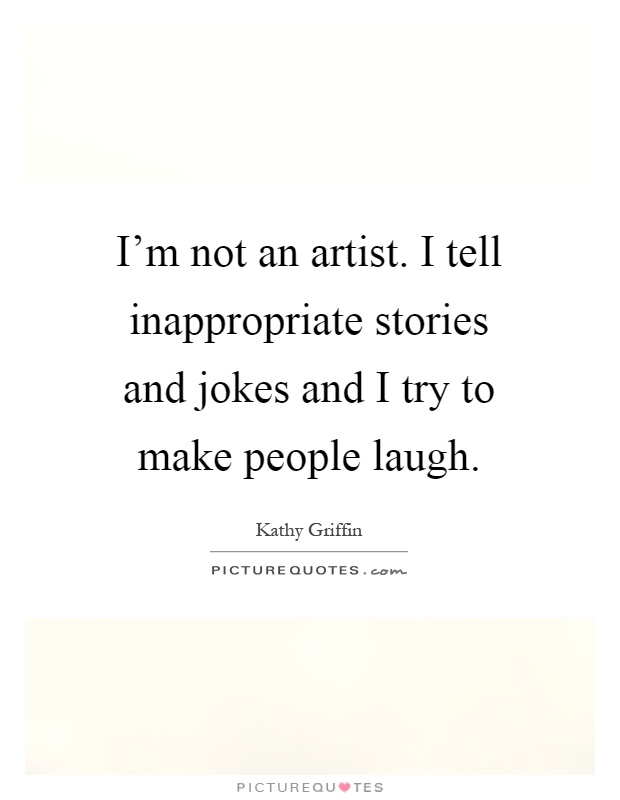 I'm not an artist. I tell inappropriate stories and jokes and I try to make people laugh Picture Quote #1