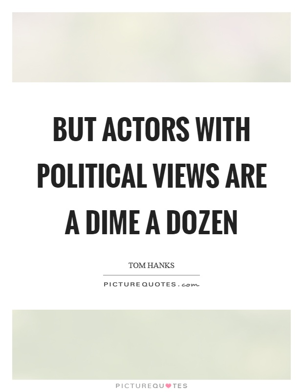 But actors with political views are a dime a dozen Picture Quote #1