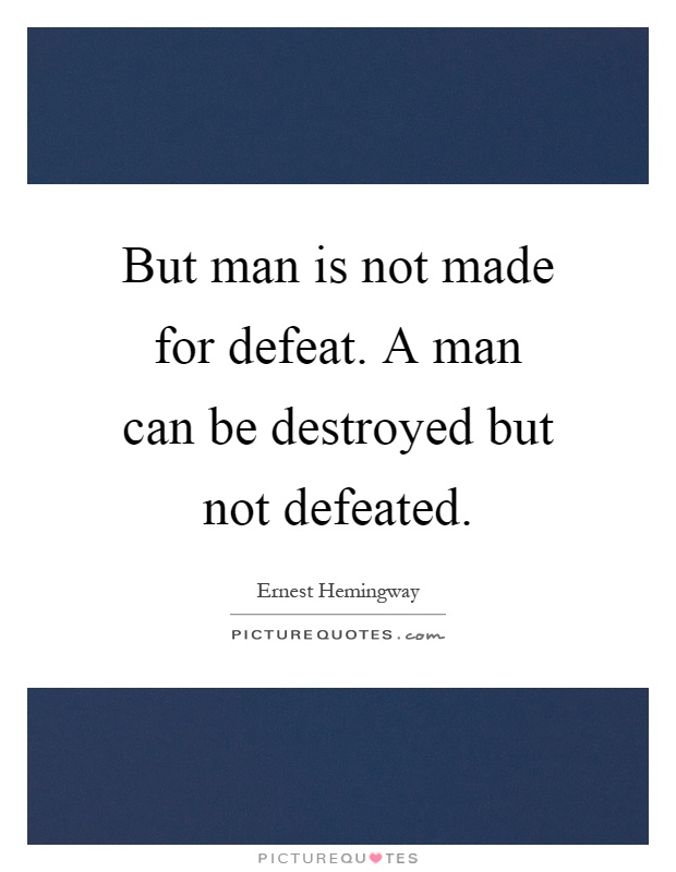 But man is not made for defeat. A man can be destroyed but not defeated Picture Quote #1