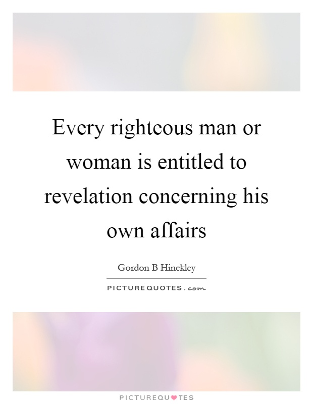 Every righteous man or woman is entitled to revelation concerning his own affairs Picture Quote #1