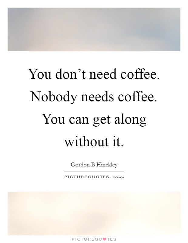 You Don T Need Coffee Nobody Needs Coffee You Can Get Along Picture Quotes