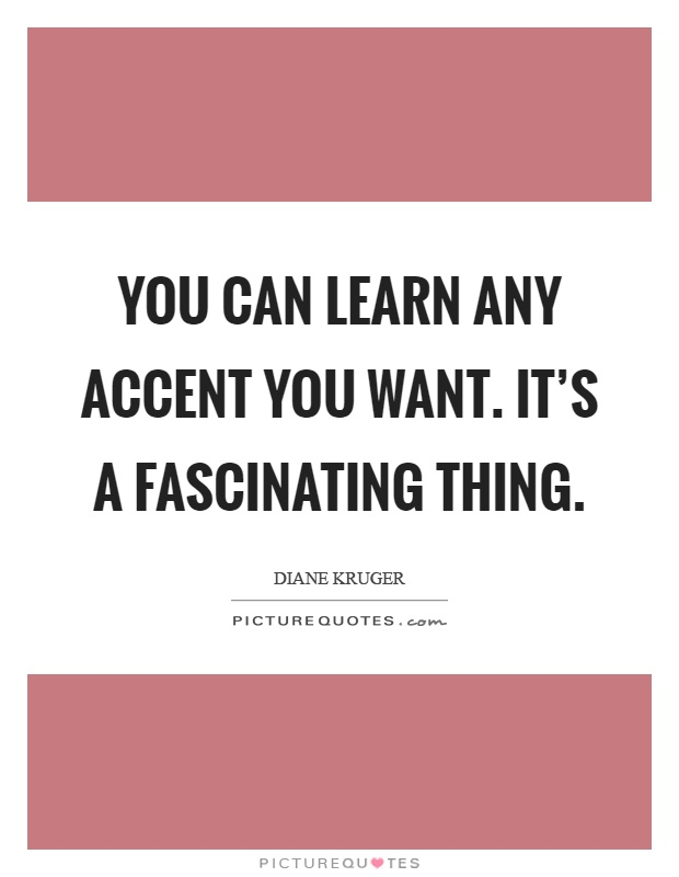 You can learn any accent you want. It's a fascinating thing Picture Quote #1