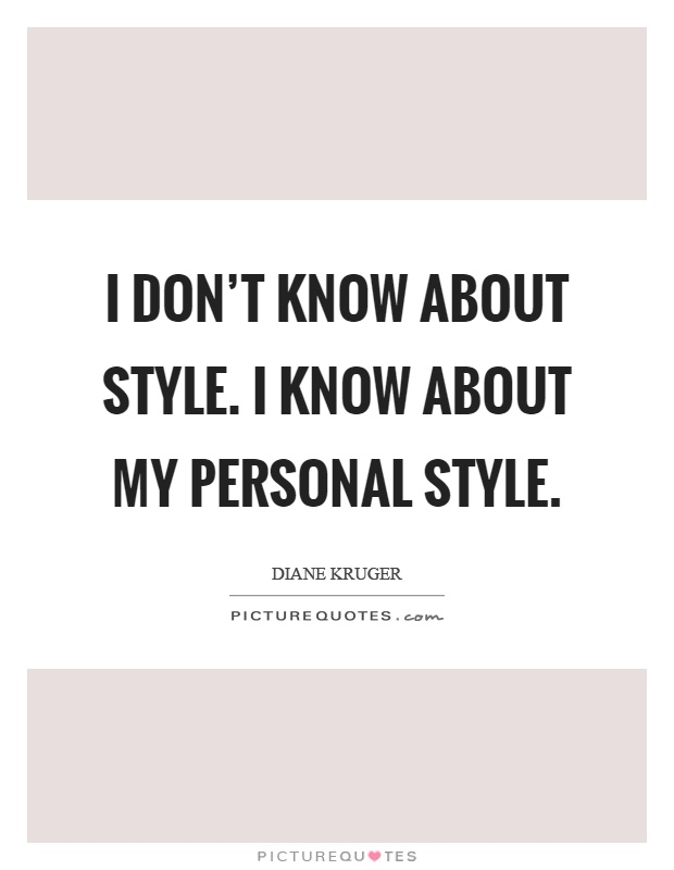 I don't know about style. I know about my personal style Picture Quote #1