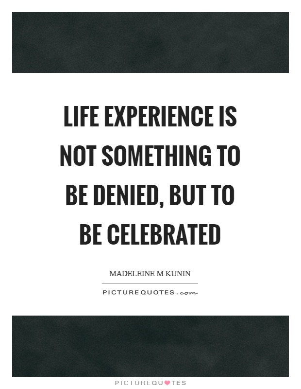Life experience is not something to be denied, but to be celebrated Picture Quote #1
