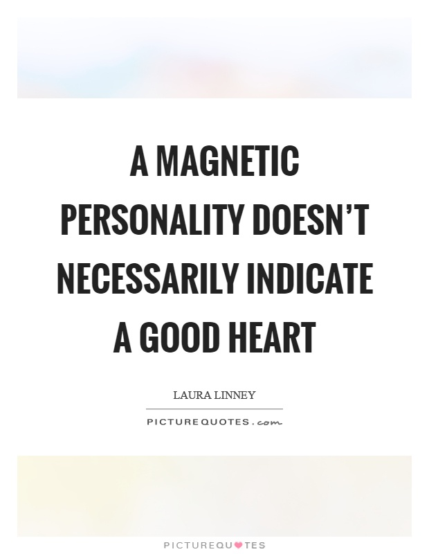 493885ab215 A magnetic personality doesn't necessarily indicate a good heart ...