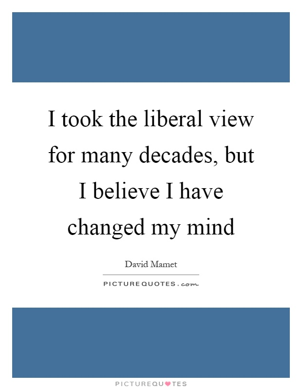 I took the liberal view for many decades, but I believe I have changed my mind Picture Quote #1