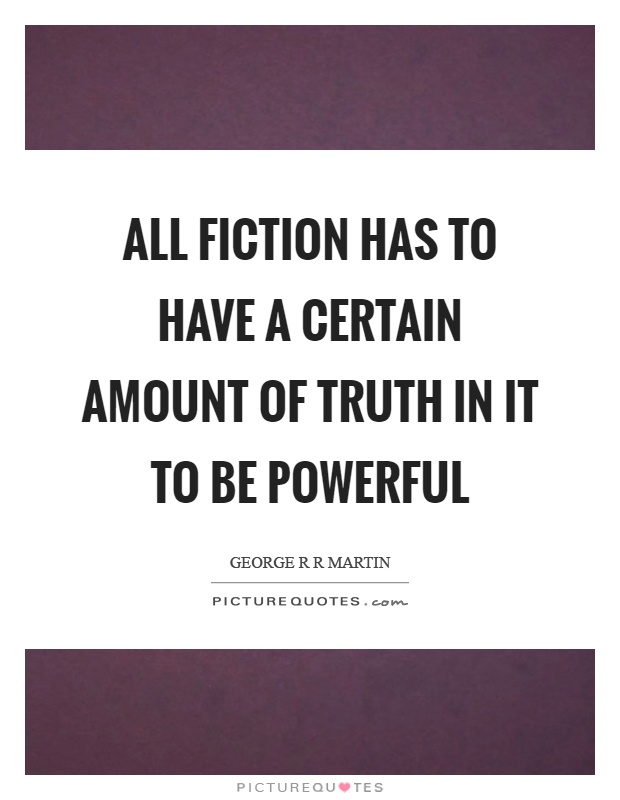 All fiction has to have a certain amount of truth in it to be powerful Picture Quote #1