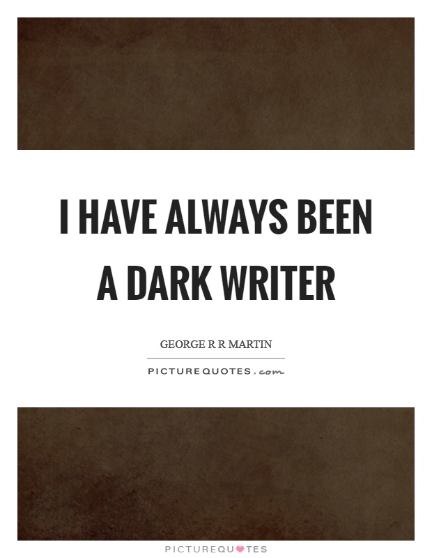 I have always been a dark writer Picture Quote #1