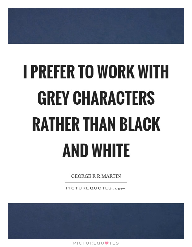 I prefer to work with grey characters rather than black and white Picture Quote #1