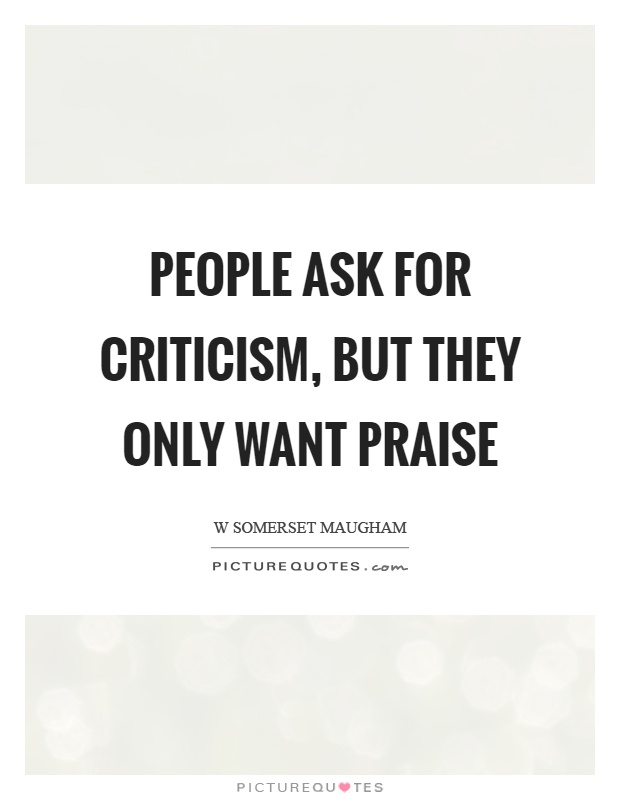People ask for criticism, but they only want praise Picture Quote #1