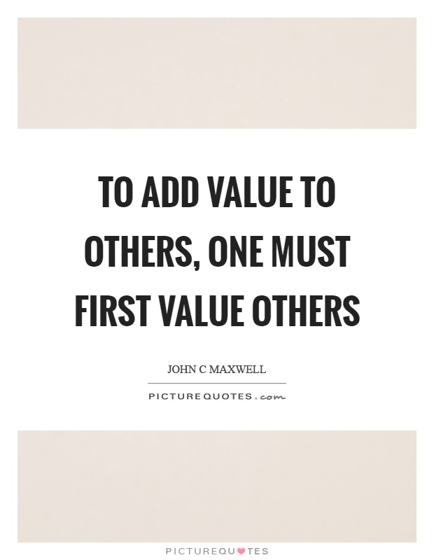 To add value to others, one must first value others Picture Quote #1