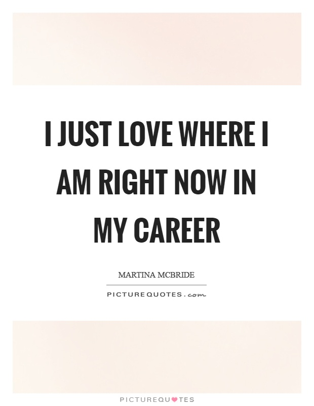 I Just Love Where I Am Right Now In My Career Picture Quote 1