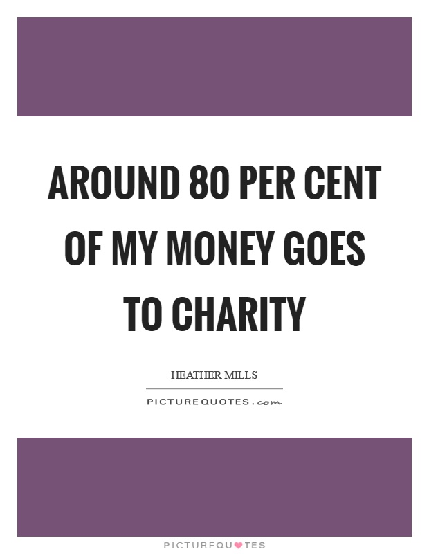 Around 80 per cent of my money goes to charity Picture Quote #1