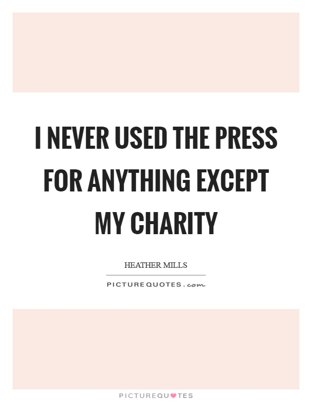 I never used the press for anything except my charity Picture Quote #1