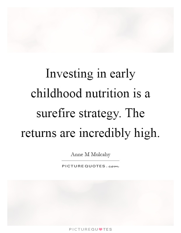 Investing in early childhood nutrition is a surefire strategy. The returns are incredibly high Picture Quote #1