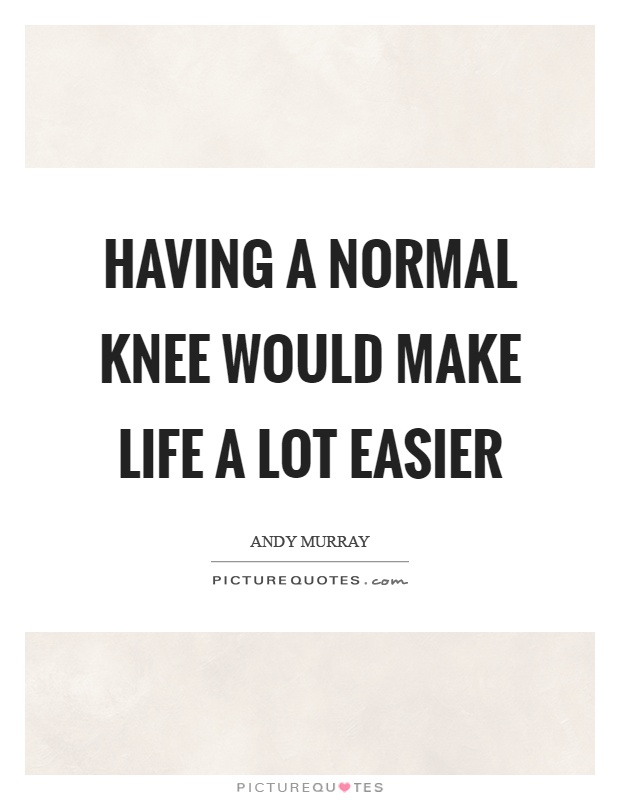 Having a normal knee would make life a lot easier Picture Quote #1