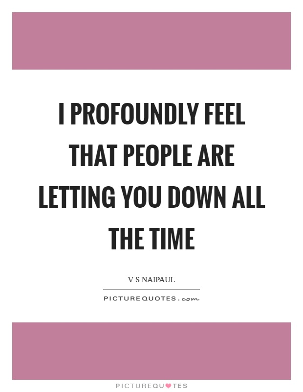 I profoundly feel that people are letting you down all the time Picture Quote #1