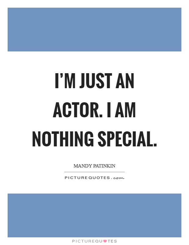 I'm just an actor. I am nothing special Picture Quote #1
