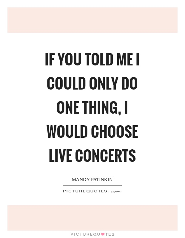 If you told me I could only do one thing, I would choose live concerts Picture Quote #1