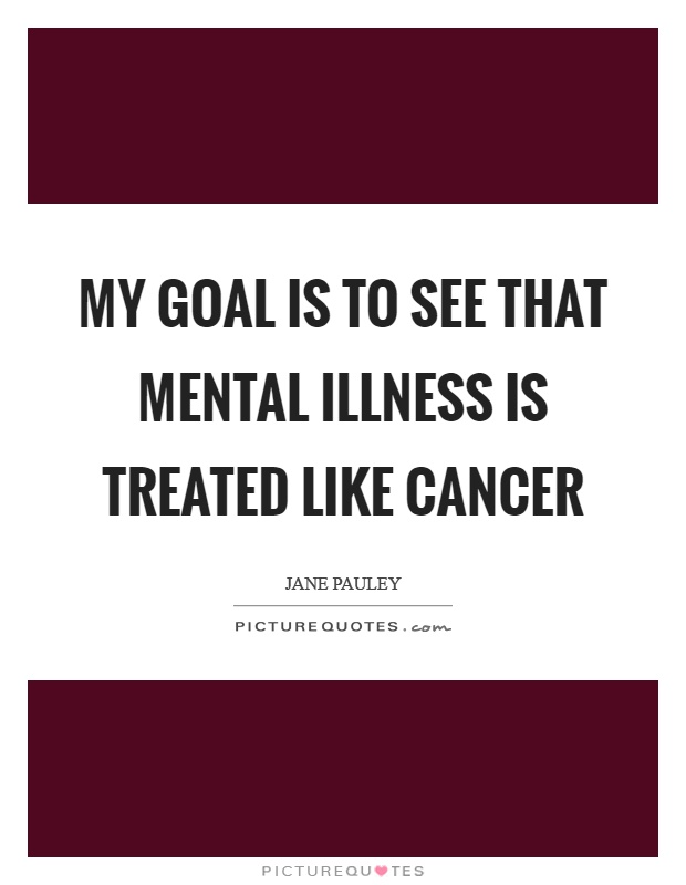 My goal is to see that mental illness is treated like cancer Picture Quote #1