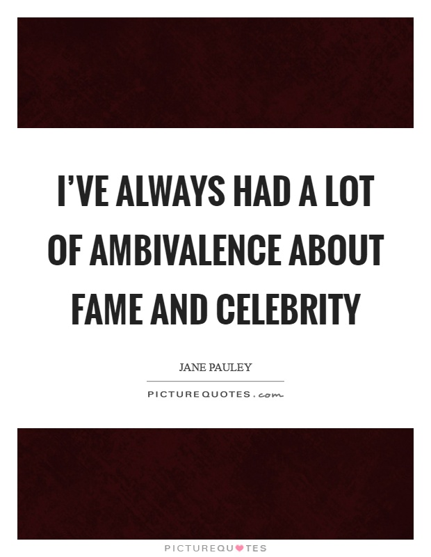 I've always had a lot of ambivalence about fame and celebrity Picture Quote #1