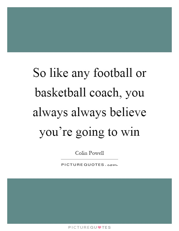 So like any football or basketball coach, you always always believe you're going to win Picture Quote #1