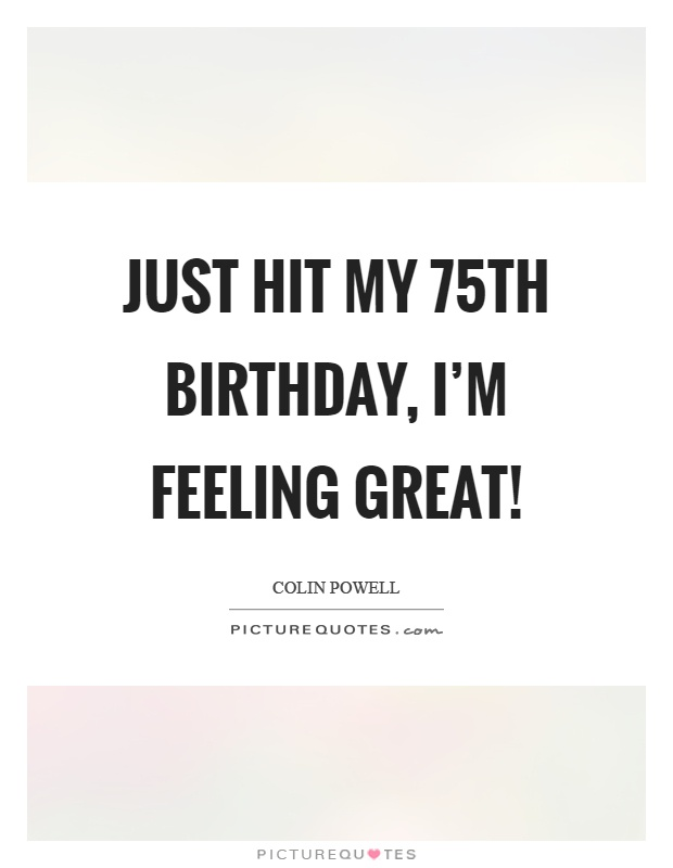 Just hit my 75th birthday, I'm feeling great! Picture Quote #1