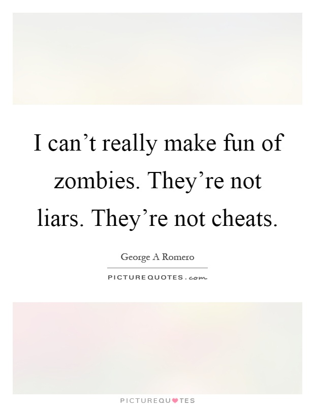I can't really make fun of zombies. They're not liars. They're not cheats Picture Quote #1