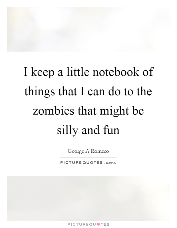 I keep a little notebook of things that I can do to the zombies that might be silly and fun Picture Quote #1