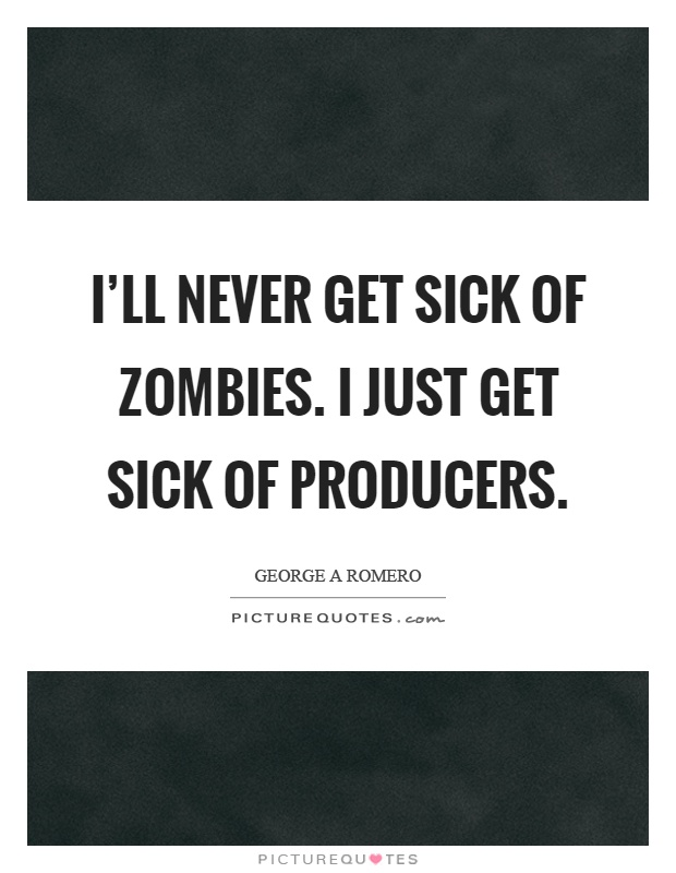 I'll never get sick of zombies. I just get sick of producers Picture Quote #1
