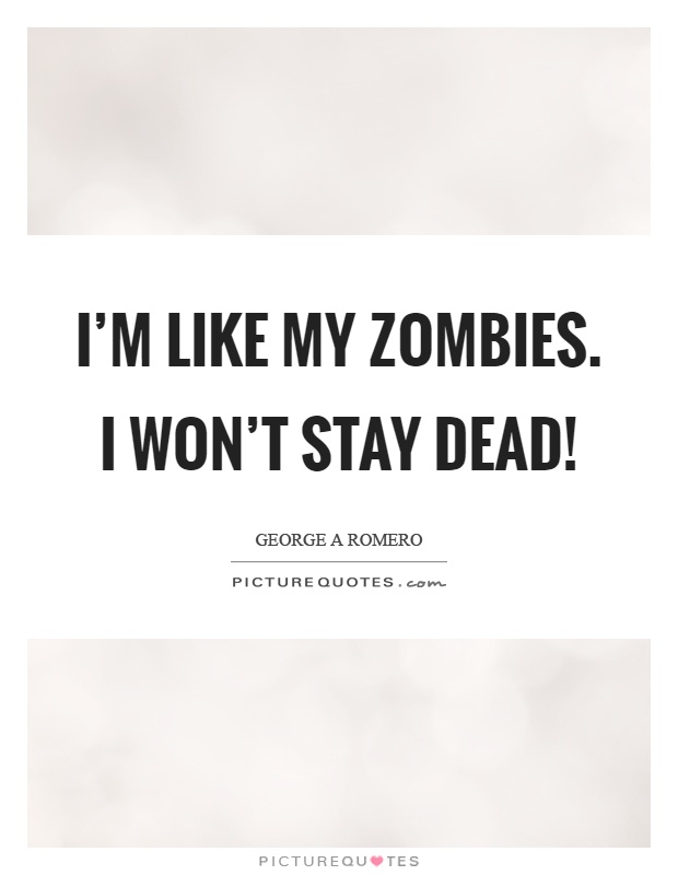 I'm like my zombies. I won't stay dead! Picture Quote #1