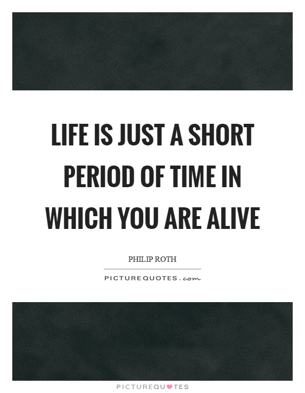 Life is just a short period of time in which you are alive Picture Quote #1
