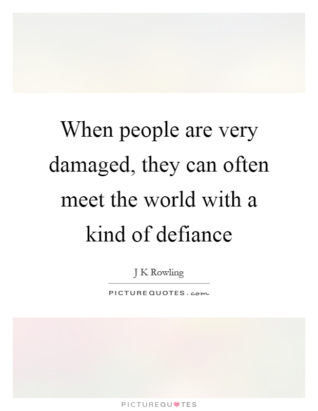 When people are very damaged, they can often meet the world with a kind of defiance Picture Quote #1